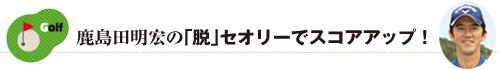 鹿島田明宏の「脱」セオリーでスコアアップ!