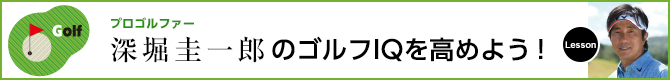 深堀圭一郎のゴルフIQを高めよう!